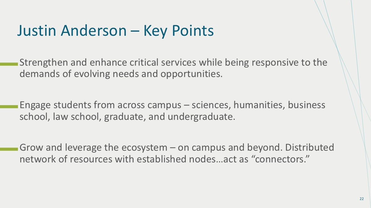 "1. Strengthen and enhance critical services while being responsive to the demands of evolving needs and opportunities. 2. Engage students from across campus – sciences, humanities, business school, and law school; graduate and undergraduate. 3. Grow and leverage the ecosystem on campus and beyond. Distributed network of resources with established nodes… act as ""connectors."""