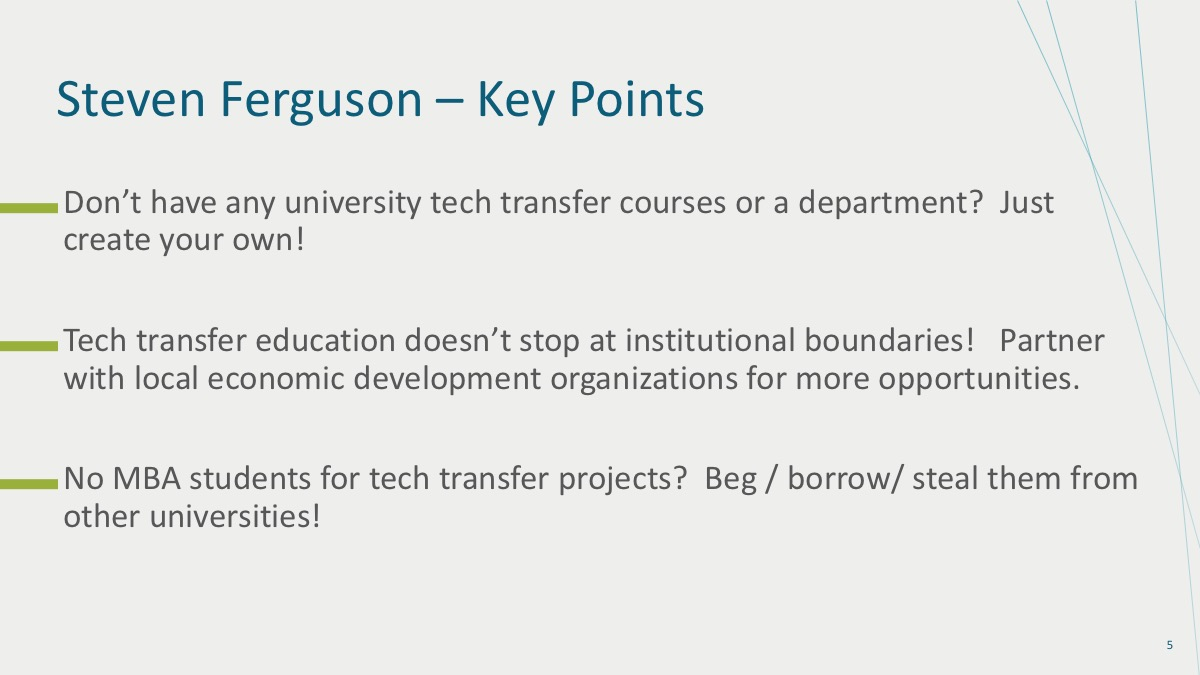 1. Don't have any university tech transfer courses or a department? Just create your own! 2. Tech transfer education doesn't stop at institutional boundaries! Partner with local economic development organizations for more opportunities. 3. No MBA students for tech transfer projects? Beg/Borrow/Steal them from other universities!