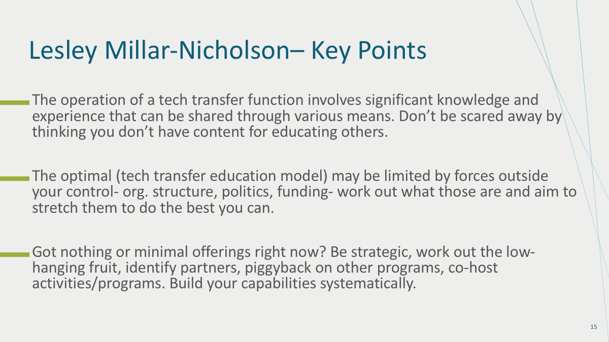 1. The operation of a tech transfer function involves significant knowledge and experience that can be shared through various means. Don't be scared away by thinking you don't have content for educating others. 2. The optimal (tech transfer education model) may be limited by forces outside your control (org. structure, politics, funding). Work out what those are and aim to stretch them to do the best you can. 3. Got nothing or minimal offerings right now? Be strategic, work out the low-hanging fruit, identify partners, piggyback on other programs, co-host activities/programs. Build your capabilities systematically.