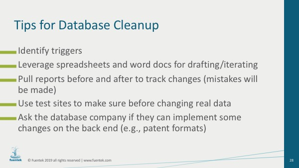 Tips for database cleanup include: 1. Identify triggers 2. Leverage spreadsheets and word docs for drafting/iterating 3. Pull reports before and after to track changes (mistakes will be made) 4. Use test sites to make sure before changing real data 5. Ask the database company if they can implement some changes on the back end (e.g., patent formats)